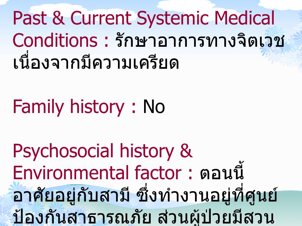 Past & Current Systemic Medical Conditions : รักษาอาการทางจิตเวช เนื่องจากมีความเครียด Family history : No Psychosocial history & Environmental factor