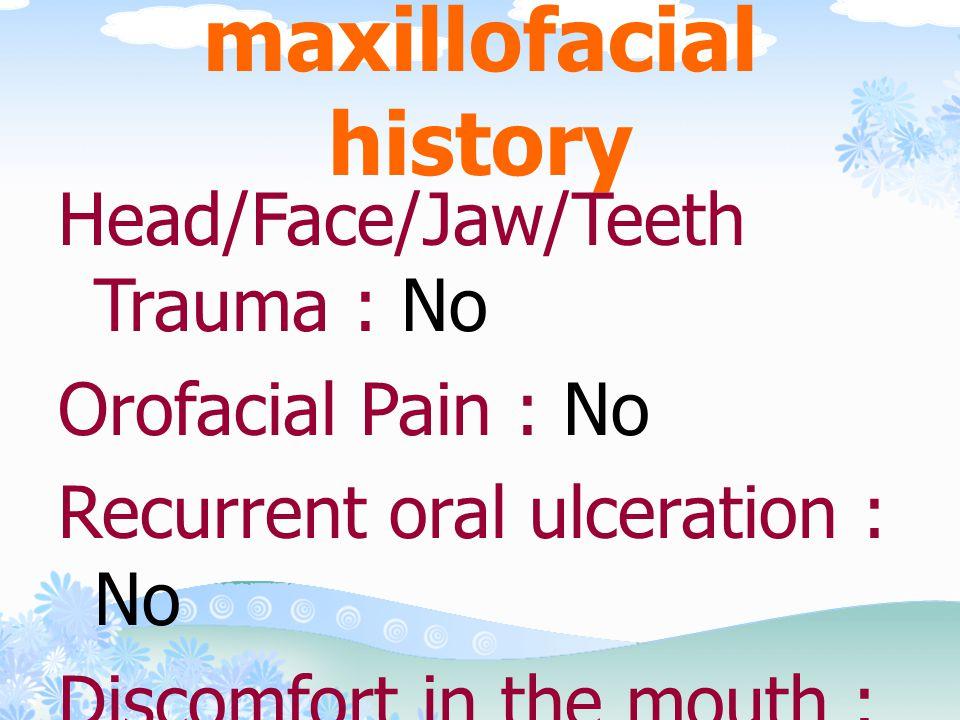 •Previous dental check up/treatment : When have a problem •Previous treatment : Operative Tx., Periodontal Tx., Endodontic Tx., Prosthodontic Tx., Oral and /maxillofacial Surg.