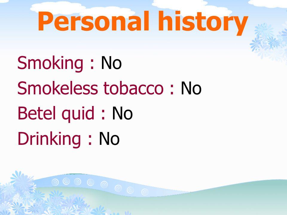 Personal history Smoking : No Smokeless tobacco : No Betel quid : No Drinking : No