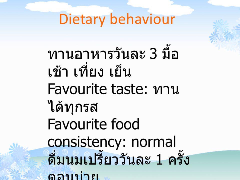 ทานอาหารวันละ 3 มื้อ เช้า เที่ยง เย็น Favourite taste: ทาน ได้ทุกรส Favourite food consistency: normal ดื่มนมเปรี้ยววันละ 1 ครั้ง ตอนบ่าย ดื่มนมจืดวันละ 1 ครั้ง ตอนเช้า Soft drink,Candy,Chewing gum :No Dietary behaviour