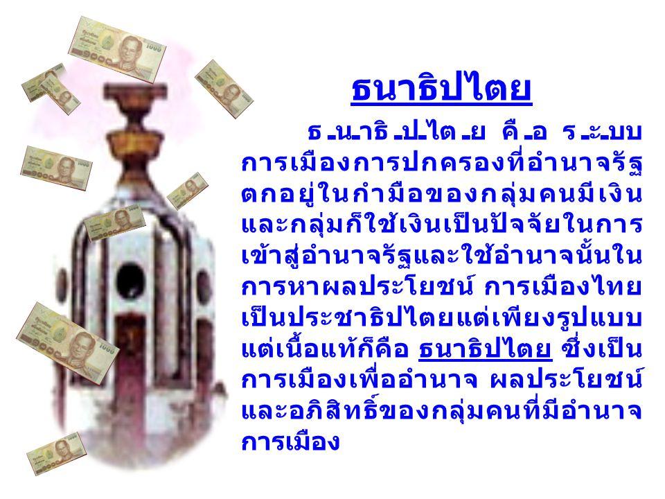 ธนาธิปไตย ธนาธิปไตย คือ ระบบ การเมืองการปกครองที่อำนาจรัฐ ตกอยู่ในกำมือของกลุ่มคนมีเงิน และกลุ่มก็ใช้เงินเป็นปัจจัยในการ เข้าสู่อำนาจรัฐและใช้อำนาจนั้