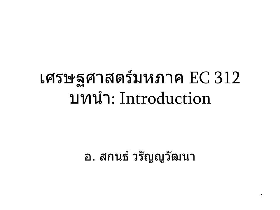 1 เศรษฐศาสตร์มหภาค EC 312 บทนำ : Introduction อ. สกนธ์ วรัญญูวัฒนา