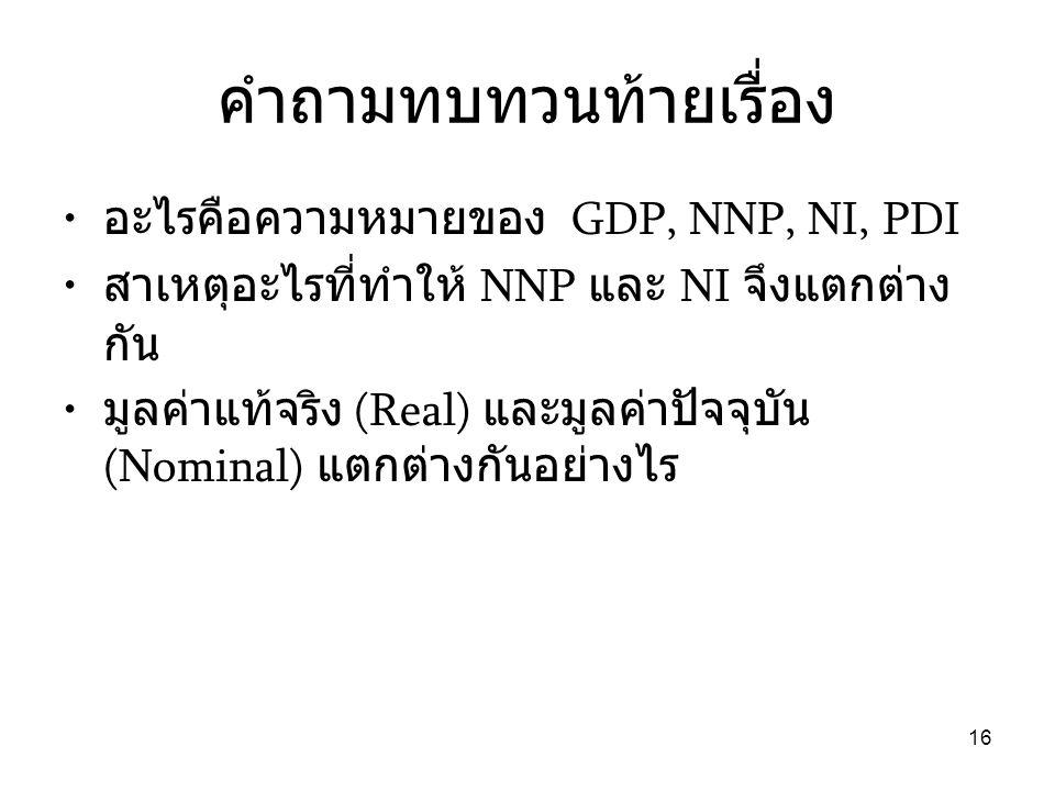 16 คำถามทบทวนท้ายเรื่อง • อะไรคือความหมายของ GDP, NNP, NI, PDI • สาเหตุอะไรที่ทำให้ NNP และ NI จึงแตกต่าง กัน • มูลค่าแท้จริง (Real) และมูลค่าปัจจุบัน