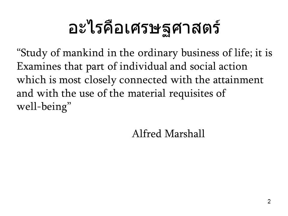 """2 อะไรคือเศรษฐศาสตร์ """"Study of mankind in the ordinary business of life; it is Examines that part of individual and social action which is most closel"""