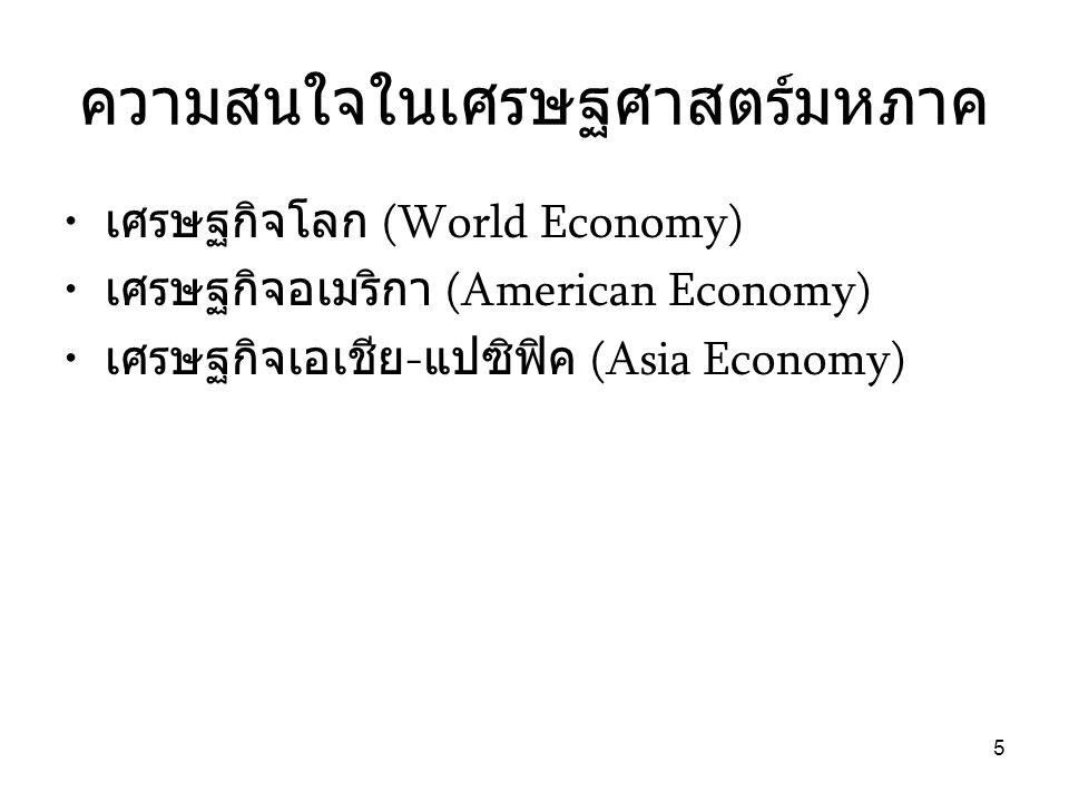 5 ความสนใจในเศรษฐศาสตร์มหภาค • เศรษฐกิจโลก (World Economy) • เศรษฐกิจอเมริกา (American Economy) • เศรษฐกิจเอเชีย - แปซิฟิค (Asia Economy)