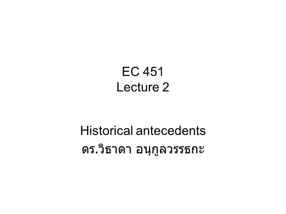 EC 451 Lecture 2 Historical antecedents ดร. วิธาดา อนุกูลวรรธกะ