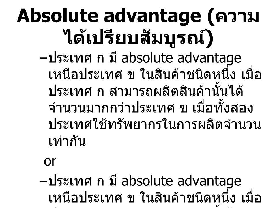 Absolute advantage ( ความ ได้เปรียบสัมบูรณ์ ) – ประเทศ ก มี absolute advantage เหนือประเทศ ข ในสินค้าชนิดหนึ่ง เมื่อ ประเทศ ก สามารถผลิตสินค้านั้นได้