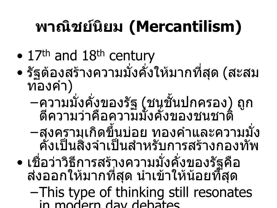 พาณิชย์นิยม (Mercantilism) •17 th and 18 th century • รัฐต้องสร้างความมั่งคั่งให้มากที่สุด ( สะสม ทองคำ ) – ความมั่งคั่งของรัฐ ( ชนชั้นปกครอง ) ถูก ตี