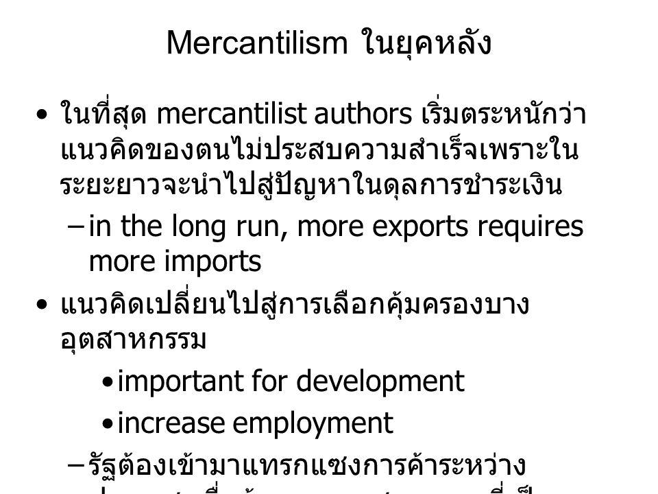 Mercantilism ในยุคหลัง • ในที่สุด mercantilist authors เริ่มตระหนักว่า แนวคิดของตนไม่ประสบความสำเร็จเพราะใน ระยะยาวจะนำไปสู่ปัญหาในดุลการชำระเงิน –in