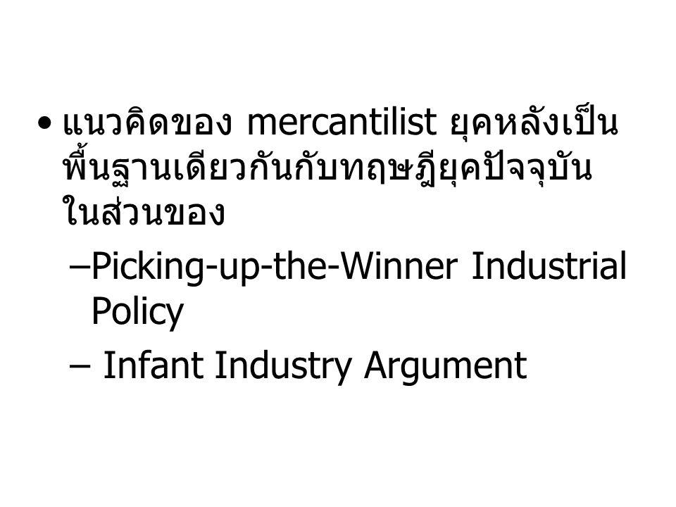 • แนวคิดของ mercantilist ยุคหลังเป็น พื้นฐานเดียวกันกับทฤษฎียุคปัจจุบัน ในส่วนของ –Picking-up-the-Winner Industrial Policy – Infant Industry Argument