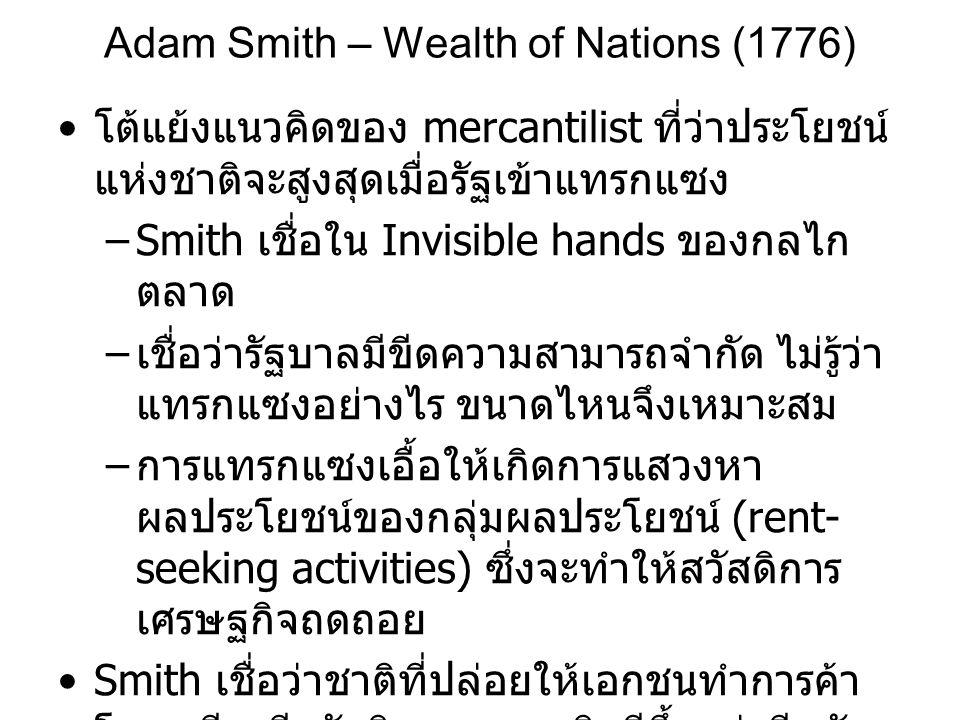 Adam Smith – Wealth of Nations (1776) • โต้แย้งแนวคิดของ mercantilist ที่ว่าประโยชน์ แห่งชาติจะสูงสุดเมื่อรัฐเข้าแทรกแซง –Smith เชื่อใน Invisible hand