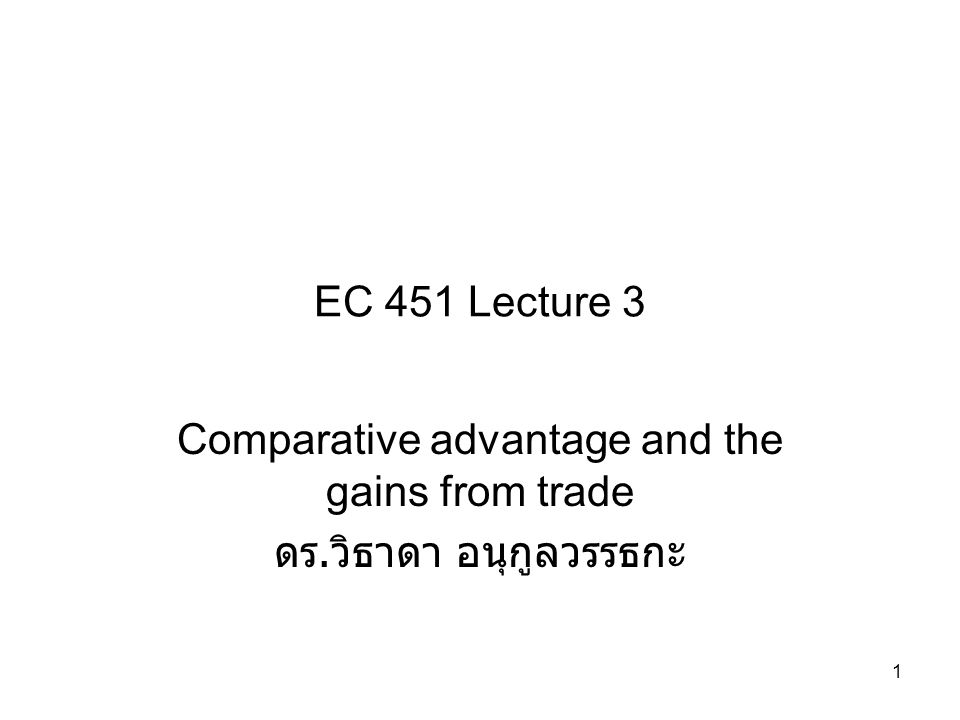 1 EC 451 Lecture 3 Comparative advantage and the gains from trade ดร. วิธาดา อนุกูลวรรธกะ