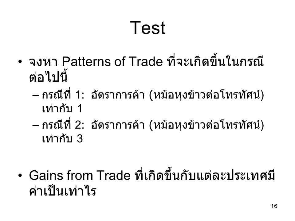 16 Test • จงหา Patterns of Trade ที่จะเกิดขึ้นในกรณี ต่อไปนี้ – กรณีที่ 1: อัตราการค้า ( หม้อหุงข้าวต่อโทรทัศน์ ) เท่ากับ 1 – กรณีที่ 2: อัตราการค้า (