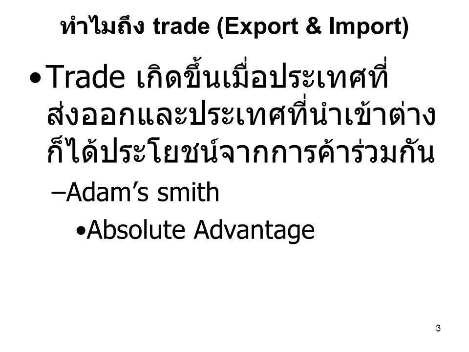 3 ทำไมถึง trade (Export & Import) •Trade เกิดขึ้นเมื่อประเทศที่ ส่งออกและประเทศที่นำเข้าต่าง ก็ได้ประโยชน์จากการค้าร่วมกัน –Adam's smith •Absolute Adv