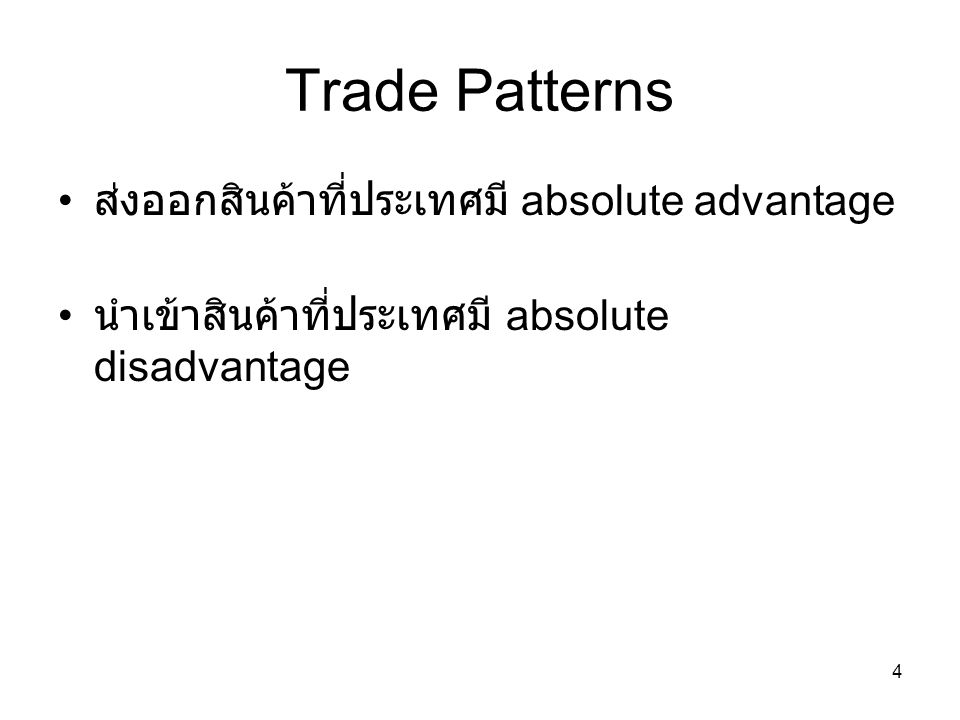 4 Trade Patterns • ส่งออกสินค้าที่ประเทศมี absolute advantage • นำเข้าสินค้าที่ประเทศมี absolute disadvantage