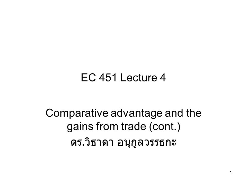 1 EC 451 Lecture 4 Comparative advantage and the gains from trade (cont.) ดร. วิธาดา อนุกูลวรรธกะ