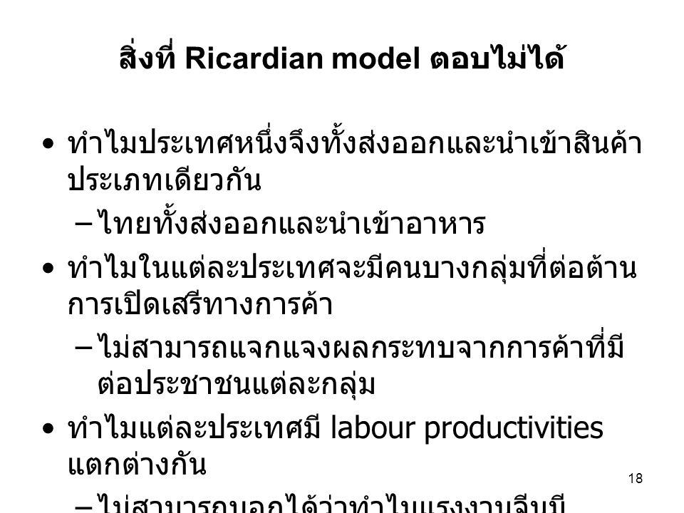 18 สิ่งที่ Ricardian model ตอบไม่ได้ • ทำไมประเทศหนึ่งจึงทั้งส่งออกและนำเข้าสินค้า ประเภทเดียวกัน – ไทยทั้งส่งออกและนำเข้าอาหาร • ทำไมในแต่ละประเทศจะม