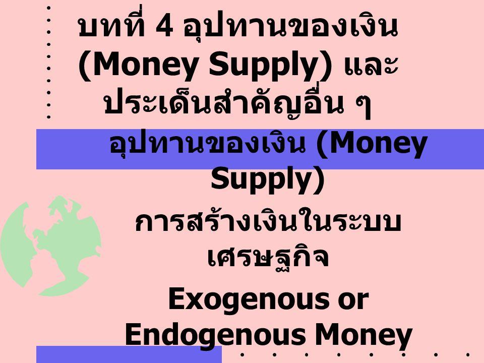 บทที่ 4 อุปทานของเงิน (Money Supply) และ ประเด็นสำคัญอื่น ๆ อุปทานของเงิน (Money Supply) การสร้างเงินในระบบ เศรษฐกิจ Exogenous or Endogenous Money Rul