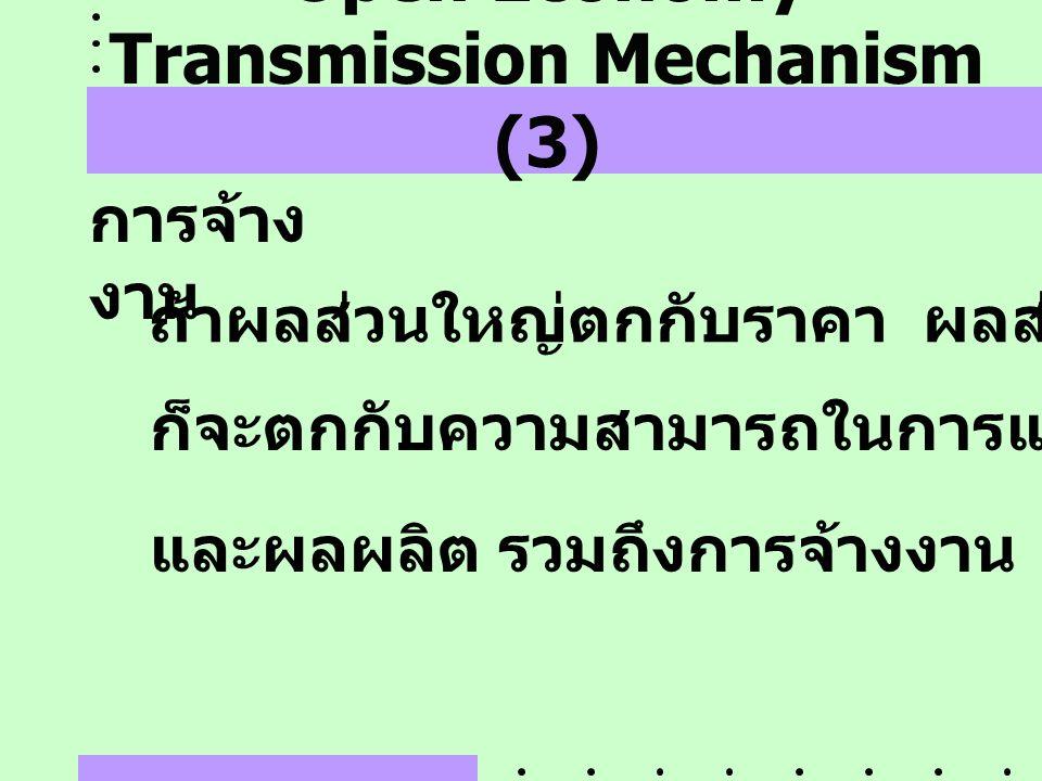 Open Economy Transmission Mechanism (3) การจ้าง งาน ถ้าผลส่วนใหญ่ตกกับราคา ผลส่วนน้อย ก็จะตกกับความสามารถในการแข่งขัน และผลผลิต รวมถึงการจ้างงาน