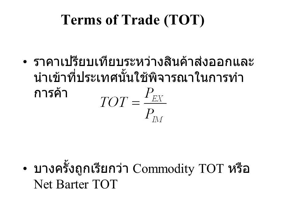 Terms of Trade (TOT) • ราคาเปรียบเทียบระหว่างสินค้าส่งออกและ นำเข้าที่ประเทศนั้นใช้พิจารณาในการทำ การค้า • บางครั้งถูกเรียกว่า Commodity TOT หรือ Net Barter TOT