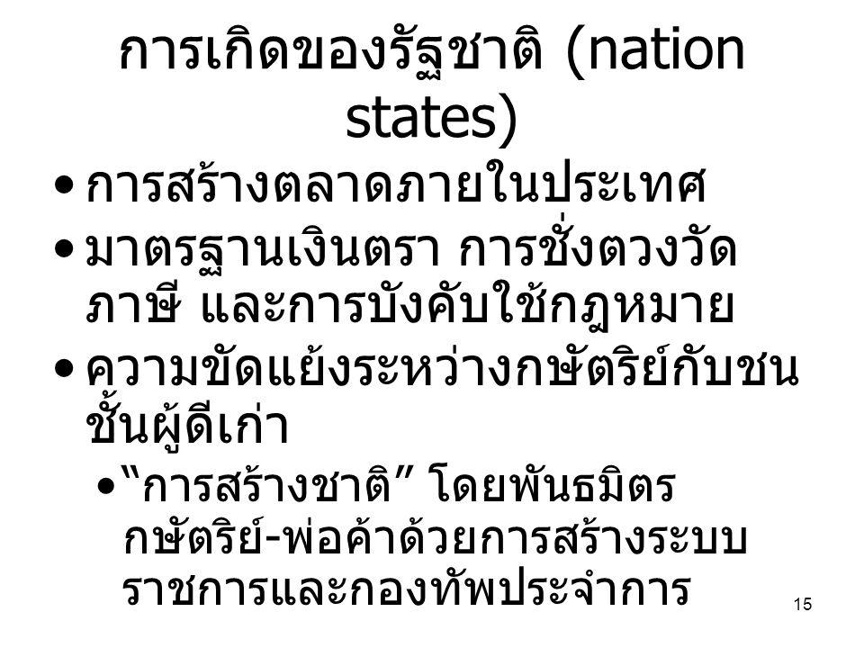 15 การเกิดของรัฐชาติ (nation states) • การสร้างตลาดภายในประเทศ • มาตรฐานเงินตรา การชั่งตวงวัด ภาษี และการบังคับใช้กฎหมาย • ความขัดแย้งระหว่างกษัตริย์ก
