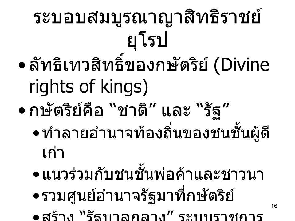 """ระบอบสมบูรณาญาสิทธิราชย์ ยุโรป • ลัทธิเทวสิทธิ์ของกษัตริย์ (Divine rights of kings) • กษัตริย์คือ """" ชาติ """" และ """" รัฐ """" • ทำลายอำนาจท้องถิ่นของชนชั้นผู"""