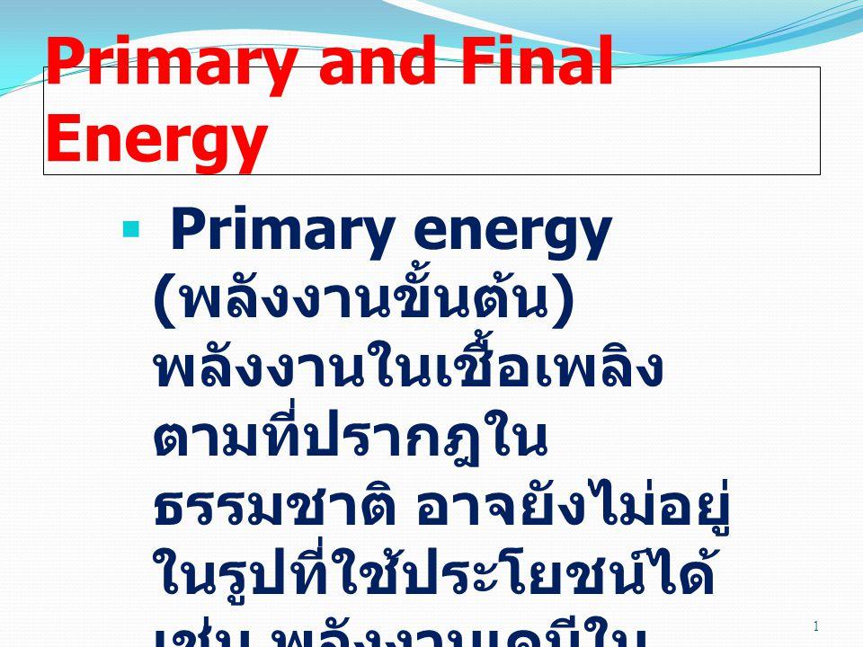 Primary and Final Energy  Final energy ( พลังงาน ขั้นสุดท้าย ) พลังงานที่ ถูกแปรรูป (transform) และจัดส่งมายังจุดที่จะมี การใช้ประโยชน์ขั้น สุดท้าย เช่น น้ำมัน เบนซินที่ปั๊ม ( ก่อนที่จะ ถูกแปรรูปต่อไปเป็น useful energy) 2