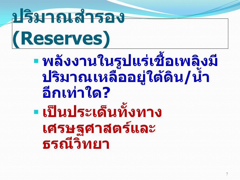 ปริมาณสำรอง (Reserves)  พลังงานในรูปแร่เชื้อเพลิงมี ปริมาณเหลืออยู่ใต้ดิน / น้ำ อีกเท่าใด ?  เป็นประเด็นทั้งทาง เศรษฐศาสตร์และ ธรณีวิทยา 7
