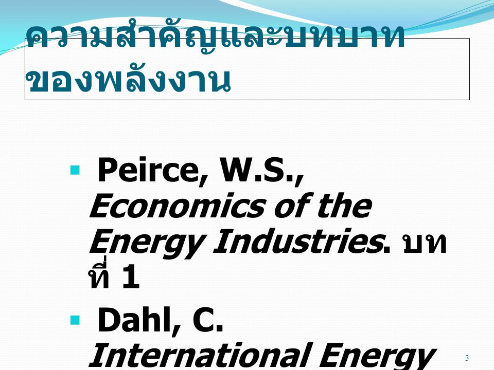 ความสำคัญและบทบาท ของพลังงาน  Peirce, W.S., Economics of the Energy Industries. บท ที่ 1  Dahl, C. International Energy Markets: Understanding Prici