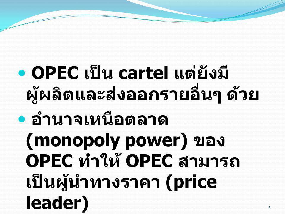  OPEC เป็น cartel แต่ยังมี ผู้ผลิตและส่งออกรายอื่นๆ ด้วย  อำนาจเหนือตลาด (monopoly power) ของ OPEC ทำให้ OPEC สามารถ เป็นผู้นำทางราคา (price leader)