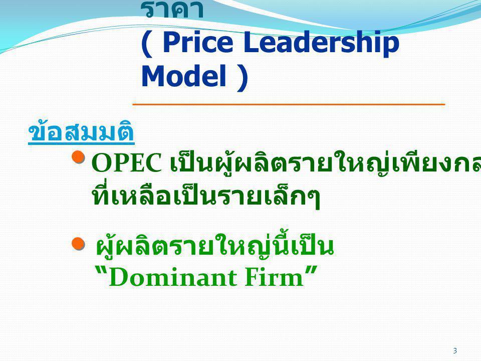 แบบจำลองผู้นำทาง ราคา ( Price Leadership Model ) ข้อสมมติ อุปสงค์ของรายใหญ่ คือ อุป สงค์ส่วนที่เหลือจากการหัก อุปทานของหน่วยผลิตราย เล็กออกจากอุปสงค์รวม รายใหญ่เป็นผู้ตั้งราคา ( Price Leader) รายเล็กเป็นผู้ตาม (Price Taker) 4