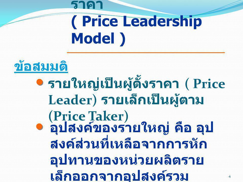 แบบจำลองผู้นำทาง ราคา ( Price Leadership Model ) ข้อสมมติ อุปสงค์ของรายใหญ่ คือ อุป สงค์ส่วนที่เหลือจากการหัก อุปทานของหน่วยผลิตราย เล็กออกจากอุปสงค์ร