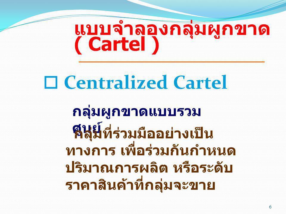 แบบจำลองกลุ่มผูกขาด ( Cartel ) o Centralized Cartel กลุ่มผูกขาดแบบรวม ศูนย์ กลุ่มที่ร่วมมืออย่างเป็น ทางการ เพื่อร่วมกันกำหนด ปริมาณการผลิต หรือระดับ