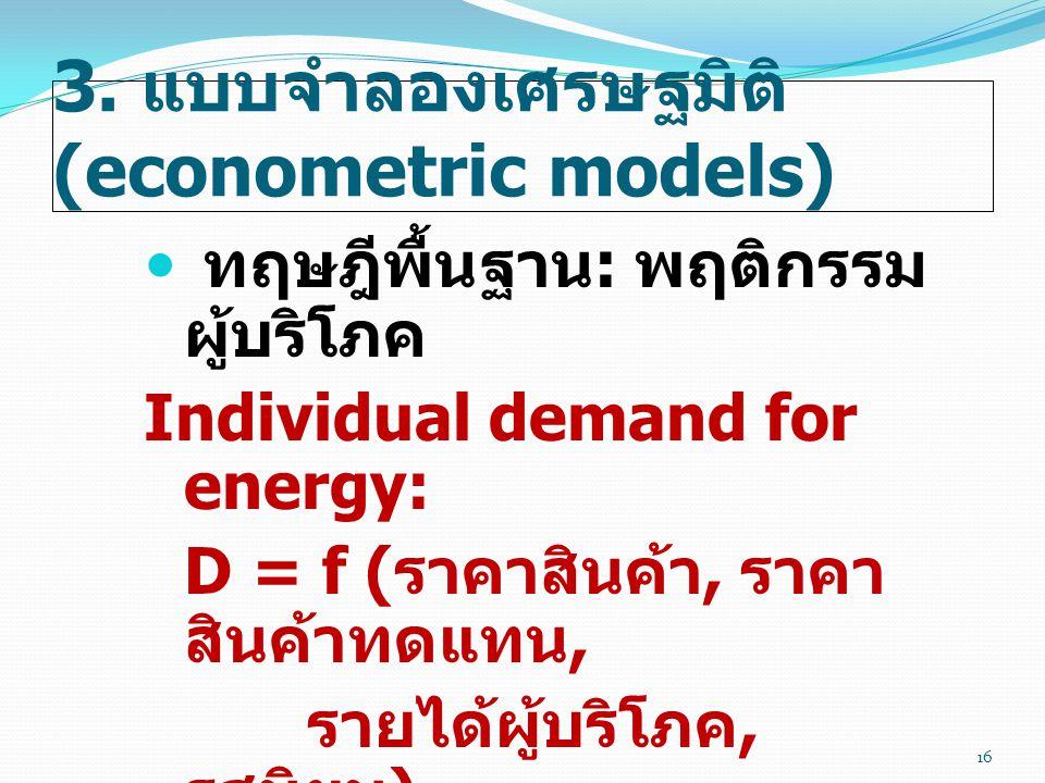3. แบบจำลองเศรษฐมิติ (econometric models)  ทฤษฎีพื้นฐาน : พฤติกรรม ผู้บริโภค Individual demand for energy: D = f ( ราคาสินค้า, ราคา สินค้าทดแทน, รายไ