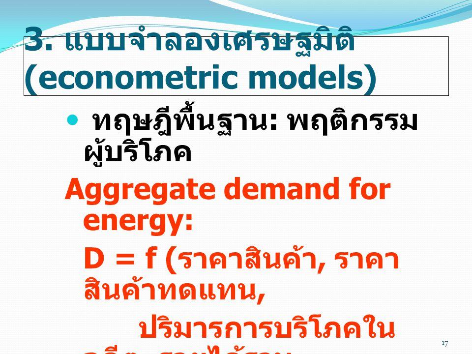 3. แบบจำลองเศรษฐมิติ (econometric models)  ทฤษฎีพื้นฐาน : พฤติกรรม ผู้บริโภค Aggregate demand for energy: D = f ( ราคาสินค้า, ราคา สินค้าทดแทน, ปริมา
