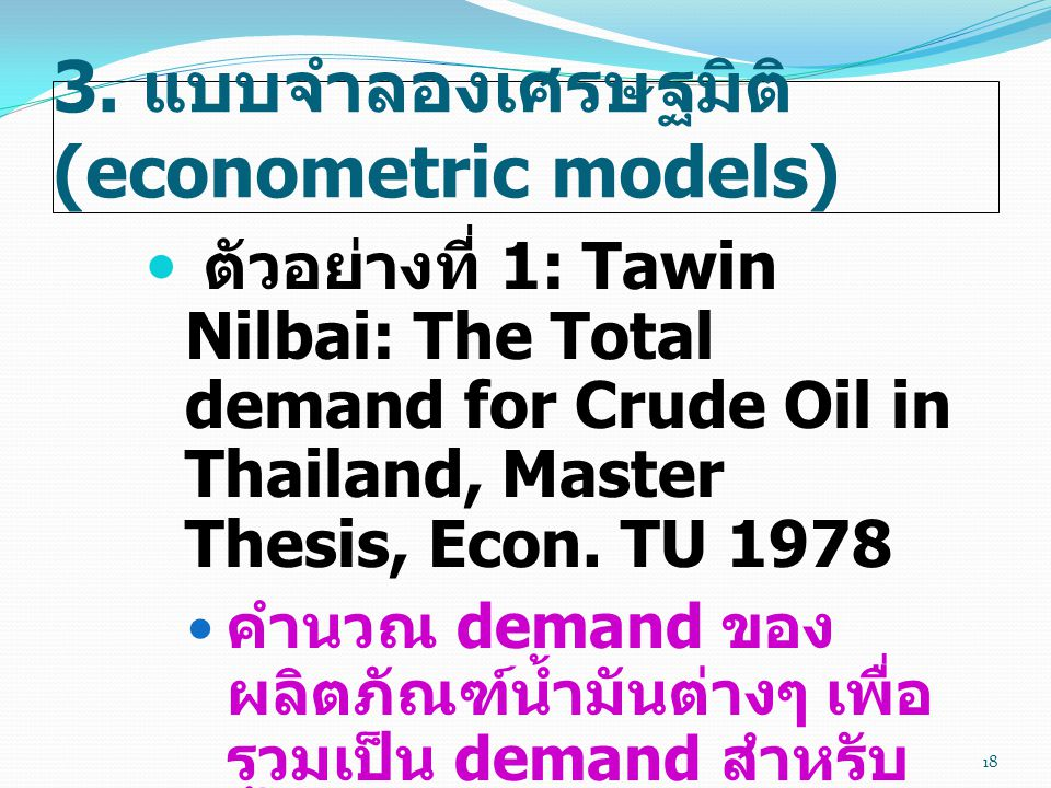 3. แบบจำลองเศรษฐมิติ (econometric models)  ตัวอย่างที่ 1: Tawin Nilbai: The Total demand for Crude Oil in Thailand, Master Thesis, Econ. TU 1978  คำ
