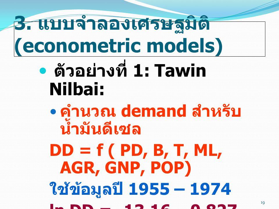 3. แบบจำลองเศรษฐมิติ (econometric models)  ตัวอย่างที่ 1: Tawin Nilbai:  คำนวณ demand สำหรับ น้ำมันดีเซล DD = f ( PD, B, T, ML, AGR, GNP, POP) ใช้ข้