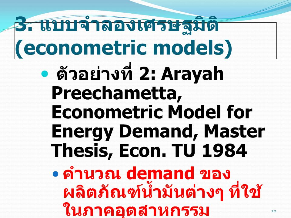3. แบบจำลองเศรษฐมิติ (econometric models)  ตัวอย่างที่ 2: Arayah Preechametta, Econometric Model for Energy Demand, Master Thesis, Econ. TU 1984  คำ