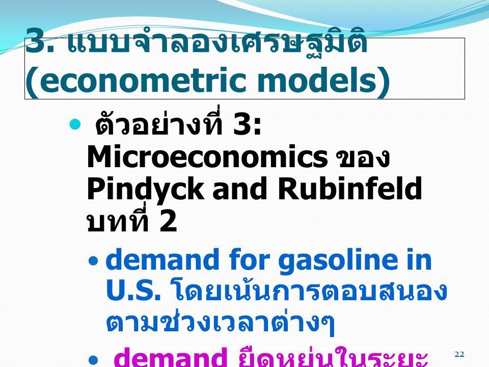 3. แบบจำลองเศรษฐมิติ (econometric models)  ตัวอย่างที่ 3: Microeconomics ของ Pindyck and Rubinfeld บทที่ 2  demand for gasoline in U.S. โดยเน้นการตอ