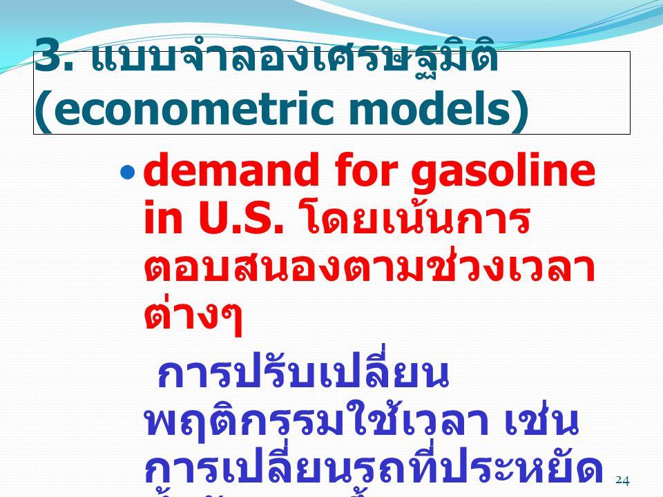3. แบบจำลองเศรษฐมิติ (econometric models)  demand for gasoline in U.S. โดยเน้นการ ตอบสนองตามช่วงเวลา ต่างๆ การปรับเปลี่ยน พฤติกรรมใช้เวลา เช่น การเปล