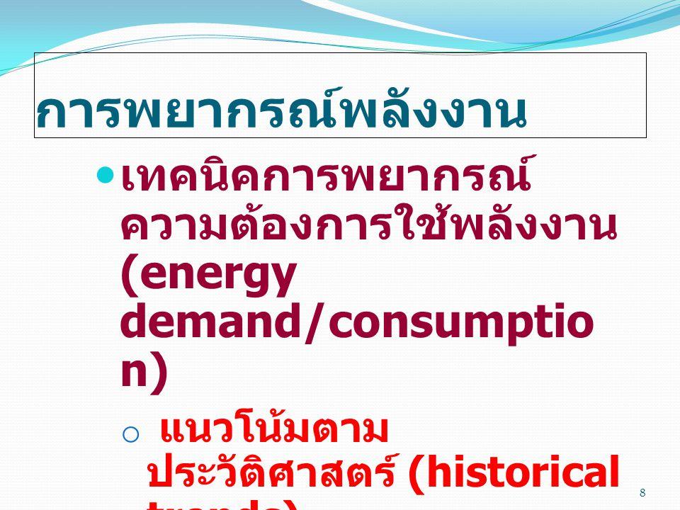 การพยากรณ์พลังงาน  เทคนิคการพยากรณ์ ความต้องการใช้พลังงาน (energy demand/consumptio n) o แนวโน้มตาม ประวัติศาสตร์ (historical trends) o การวิเคราะห์อ