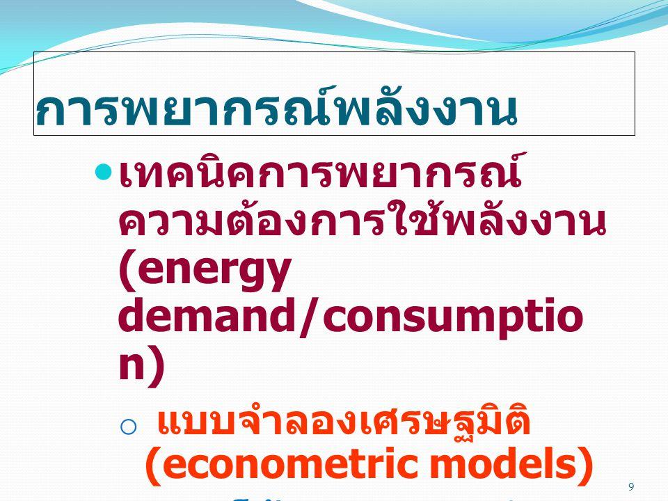 การพยากรณ์พลังงาน  เทคนิคการพยากรณ์ ความต้องการใช้พลังงาน (energy demand/consumptio n) o แบบจำลองเศรษฐมิติ (econometric models) o แนวโน้มทางเศรษฐกิจม
