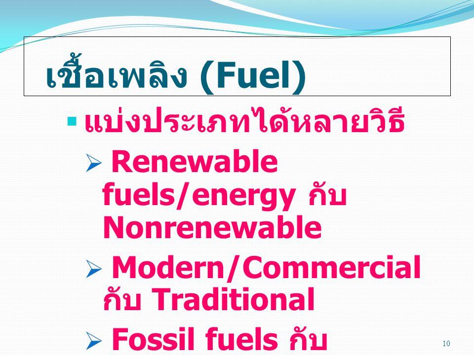 เชื้อเพลิง (Fuel)  แบ่งประเภทได้หลายวิธี  Renewable fuels/energy กับ Nonrenewable  Modern/Commercial กับ Traditional  Fossil fuels กับ Nonfossil 10