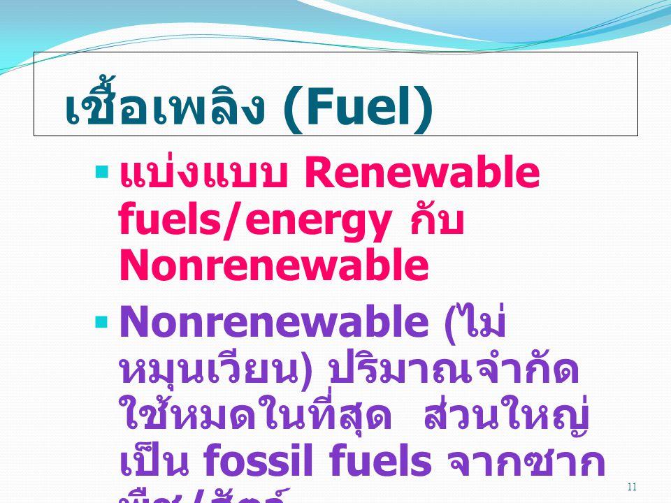 เชื้อเพลิง (Fuel)  แบ่งแบบ Renewable fuels/energy กับ Nonrenewable  Nonrenewable ( ไม่ หมุนเวียน ) ปริมาณจำกัด ใช้หมดในที่สุด ส่วนใหญ่ เป็น fossil fuels จากซาก พืช / สัตว์ 11