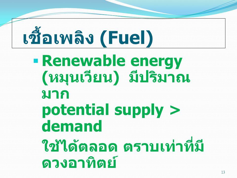 เชื้อเพลิง (Fuel)  Renewable energy ( หมุนเวียน ) มีปริมาณ มาก potential supply > demand ใช้ได้ตลอด ตราบเท่าที่มี ดวงอาทิตย์ 13