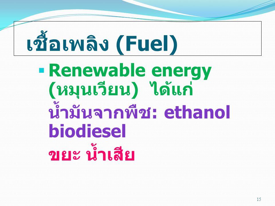 เชื้อเพลิง (Fuel)  Renewable energy ( หมุนเวียน ) ได้แก่ น้ำมันจากพืช : ethanol biodiesel ขยะ น้ำเสีย 15