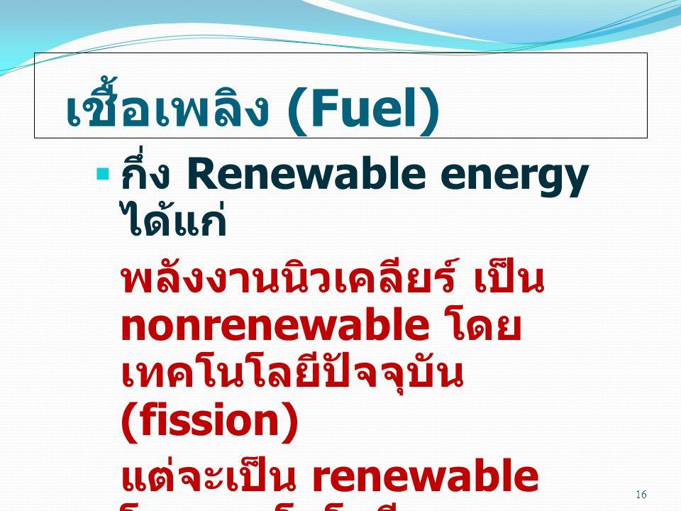 เชื้อเพลิง (Fuel)  กึ่ง Renewable energy ได้แก่ พลังงานนิวเคลียร์ เป็น nonrenewable โดย เทคโนโลยีปัจจุบัน (fission) แต่จะเป็น renewable โดยเทคโนโลยีอนาคต (fusion) 16