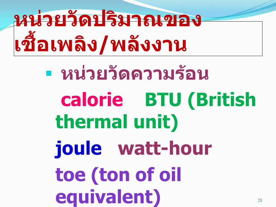 หน่วยวัดปริมาณของ เชื้อเพลิง / พลังงาน  หน่วยวัดความร้อน calorie BTU (British thermal unit) joule watt-hour toe (ton of oil equivalent) tce (ton of coal equivalent) 20