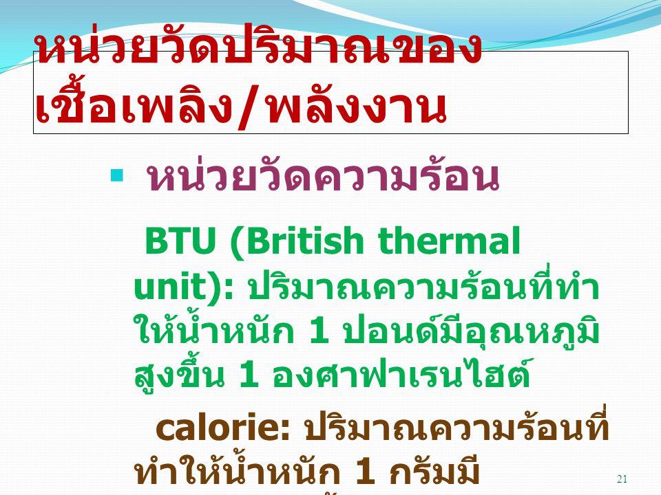 หน่วยวัดปริมาณของ เชื้อเพลิง / พลังงาน  หน่วยวัดความร้อน BTU (British thermal unit): ปริมาณความร้อนที่ทำ ให้น้ำหนัก 1 ปอนด์มีอุณหภูมิ สูงขึ้น 1 องศาฟาเรนไฮต์ calorie: ปริมาณความร้อนที่ ทำให้น้ำหนัก 1 กรัมมี อุณหภูมิสูงขึ้น 1 องศา เซลเซียส 21
