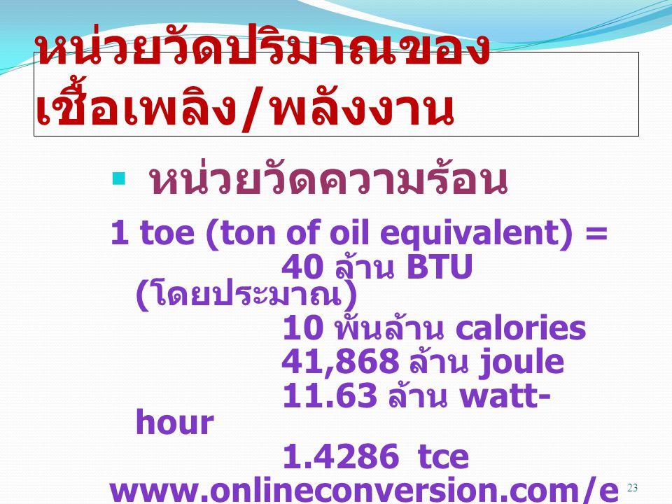 หน่วยวัดปริมาณของ เชื้อเพลิง / พลังงาน  หน่วยวัดความร้อน 1 toe (ton of oil equivalent) = 40 ล้าน BTU ( โดยประมาณ ) 10 พันล้าน calories 41,868 ล้าน joule 11.63 ล้าน watt- hour 1.4286 tce www.onlineconversion.com/e nergy 23